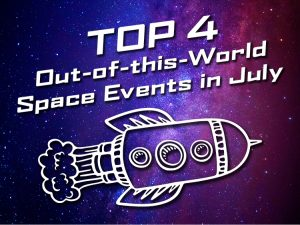 Top 4 Out-of-this-World Space Events to See in July