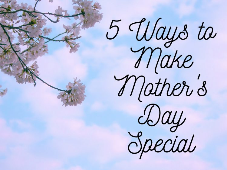 5 Ways to Make Mother's Day Special